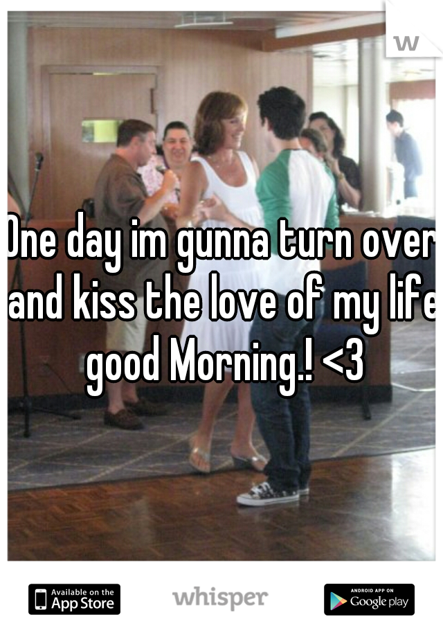 One day im gunna turn over and kiss the love of my life good Morning.! <3