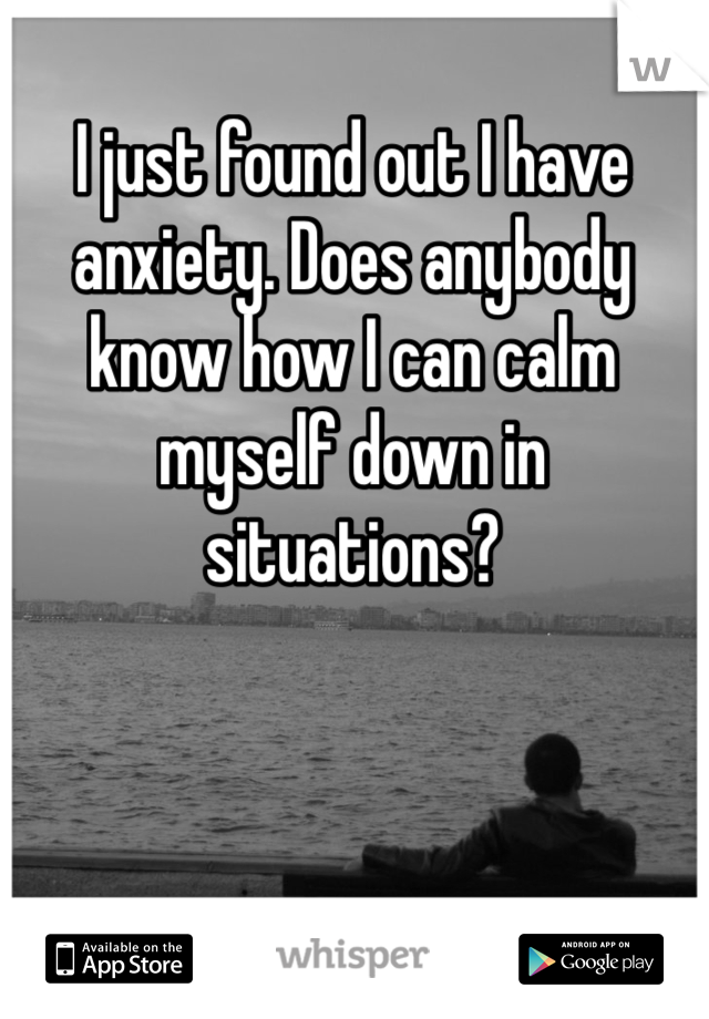 I just found out I have anxiety. Does anybody know how I can calm myself down in situations?