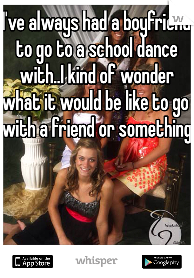 I've always had a boyfriend to go to a school dance with..I kind of wonder what it would be like to go with a friend or something