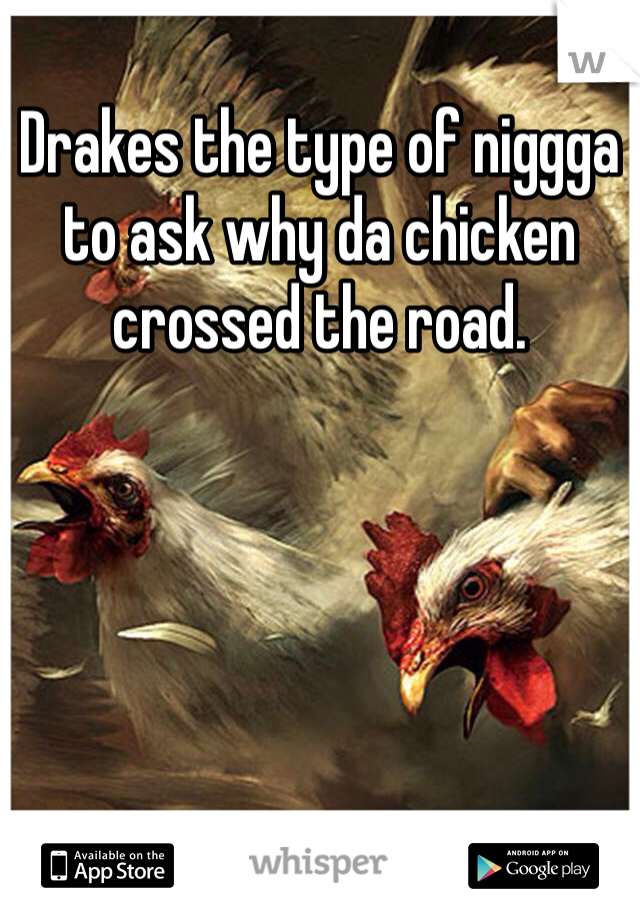 Drakes the type of niggga to ask why da chicken crossed the road.