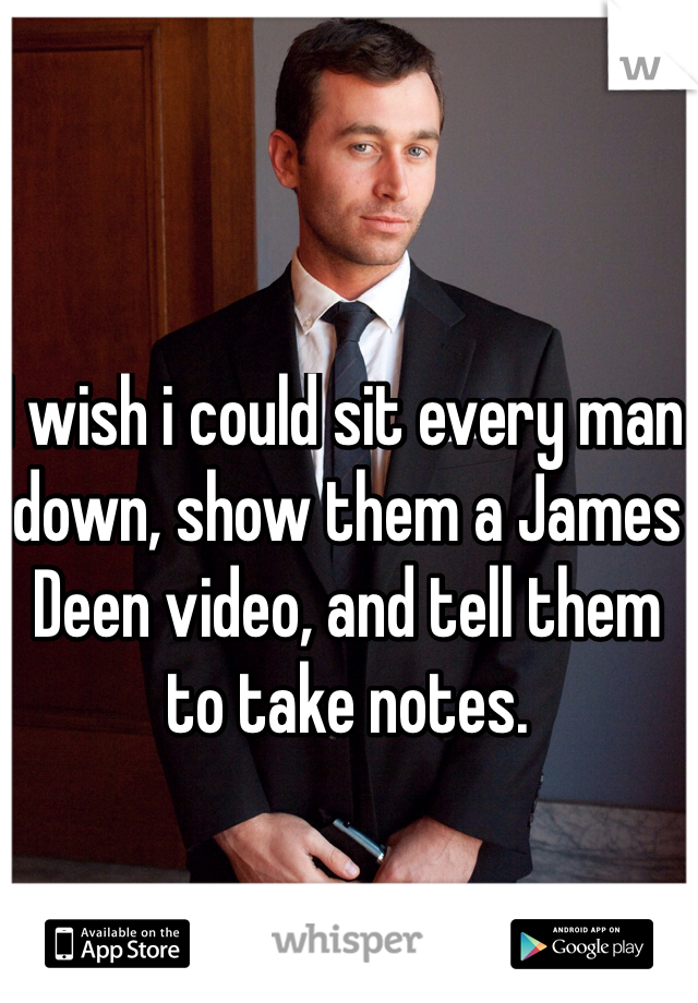 I wish i could sit every man down, show them a James Deen video, and tell them to take notes.