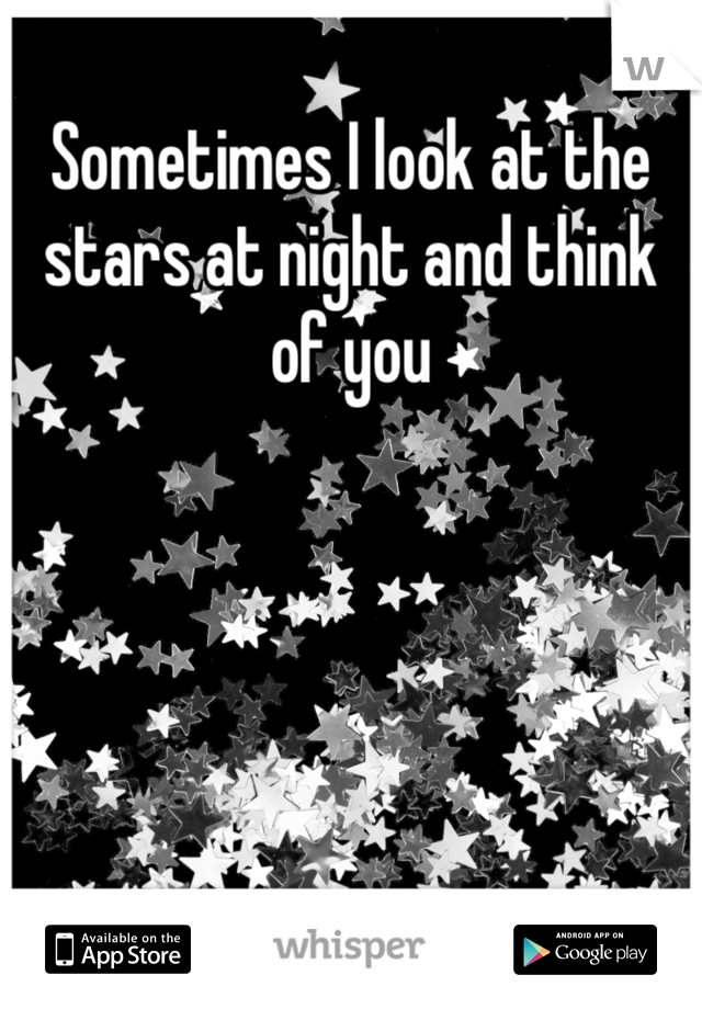 Sometimes I look at the stars at night and think of you