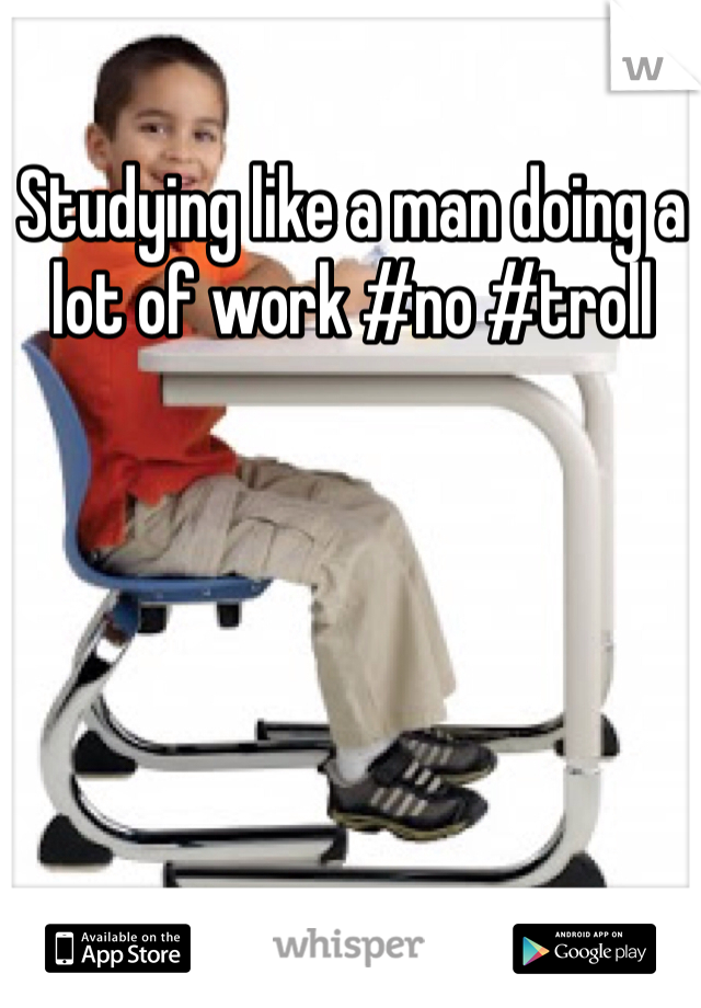 Studying like a man doing a lot of work #no #troll