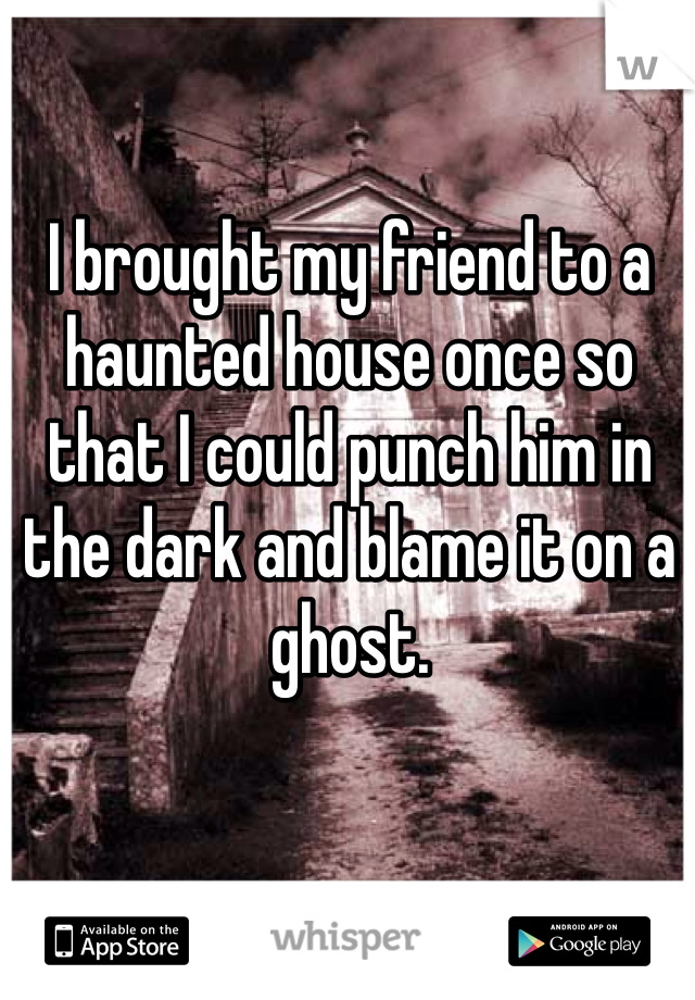 I brought my friend to a haunted house once so that I could punch him in the dark and blame it on a ghost.