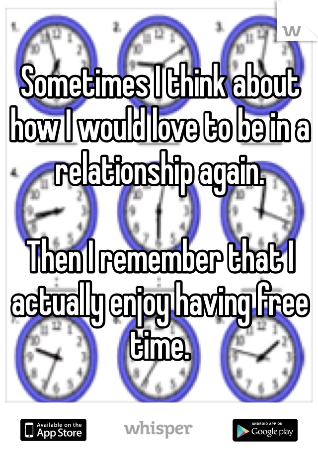 Sometimes I think about how I would love to be in a relationship again.   Then I remember that I actually enjoy having free time.