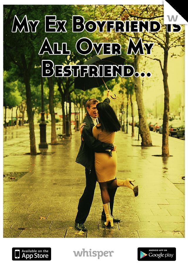 My Ex Boyfriend Is All Over My Bestfriend...