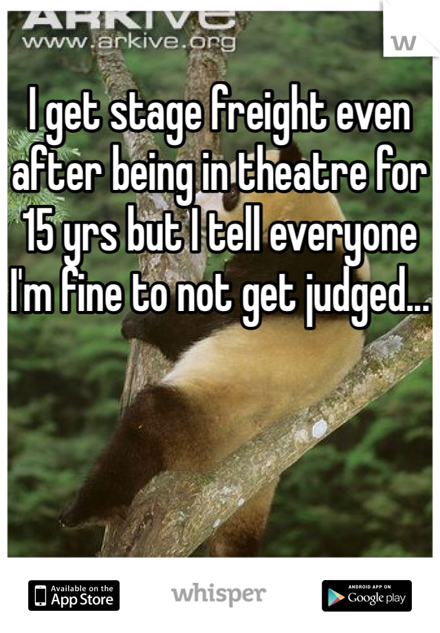I get stage freight even after being in theatre for 15 yrs but I tell everyone I'm fine to not get judged...