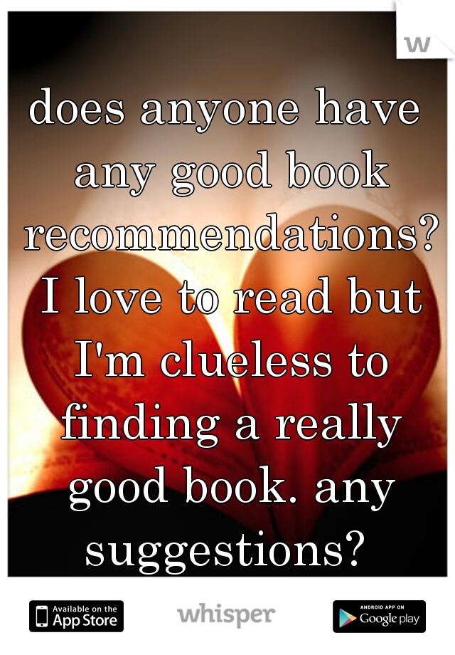 does anyone have any good book recommendations? I love to read but I'm clueless to finding a really good book. any suggestions?