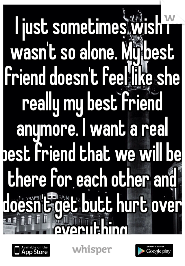 I just sometimes wish I wasn't so alone. My best friend doesn't feel like she really my best friend anymore. I want a real best friend that we will be there for each other and doesn't get butt hurt over everything.