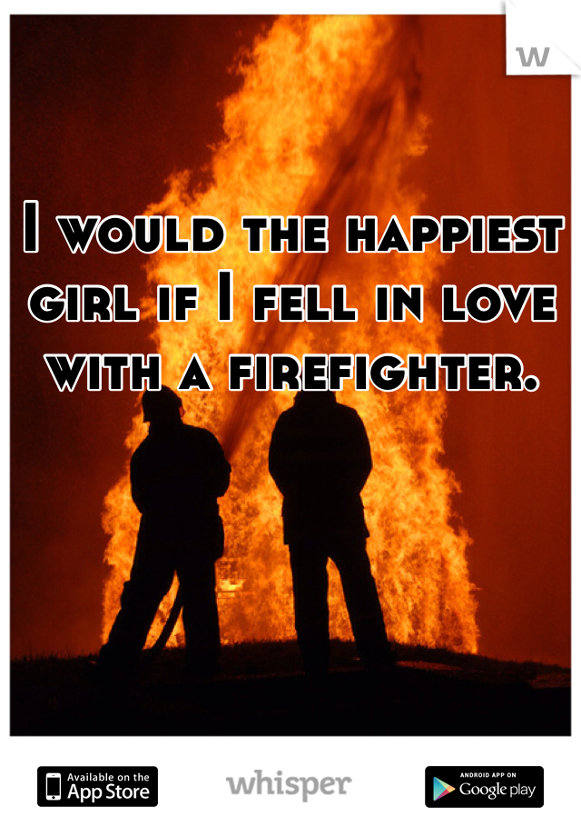 I would the happiest girl if I fell in love with a firefighter.