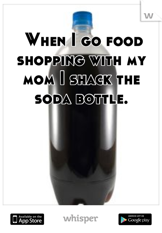 When I go food shopping with my mom I shack the soda bottle.