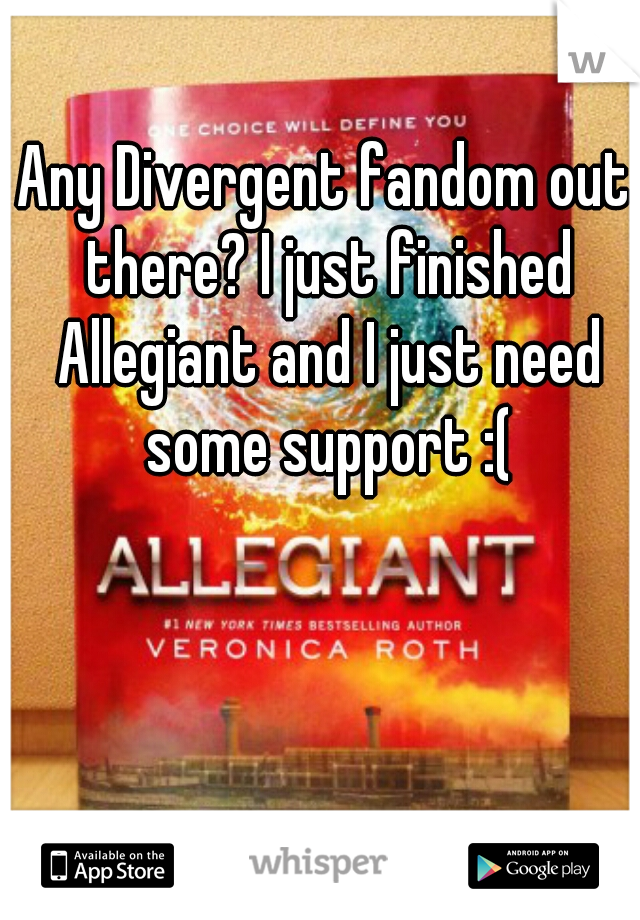 Any Divergent fandom out there? I just finished Allegiant and I just need some support :(