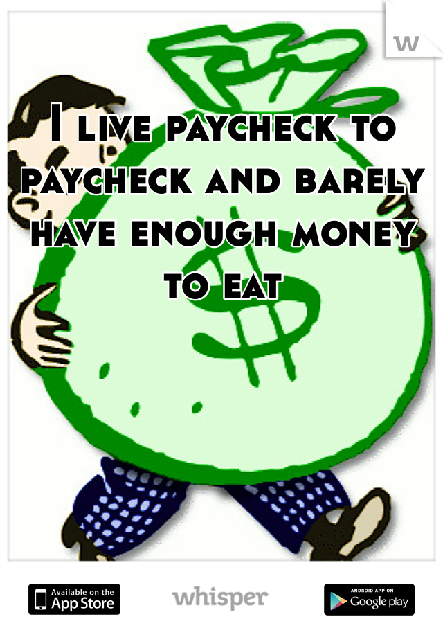 I live paycheck to paycheck and barely have enough money to eat