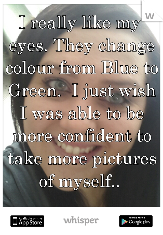 I really like my eyes. They change colour from Blue to Green.  I just wish I was able to be more confident to take more pictures of myself..