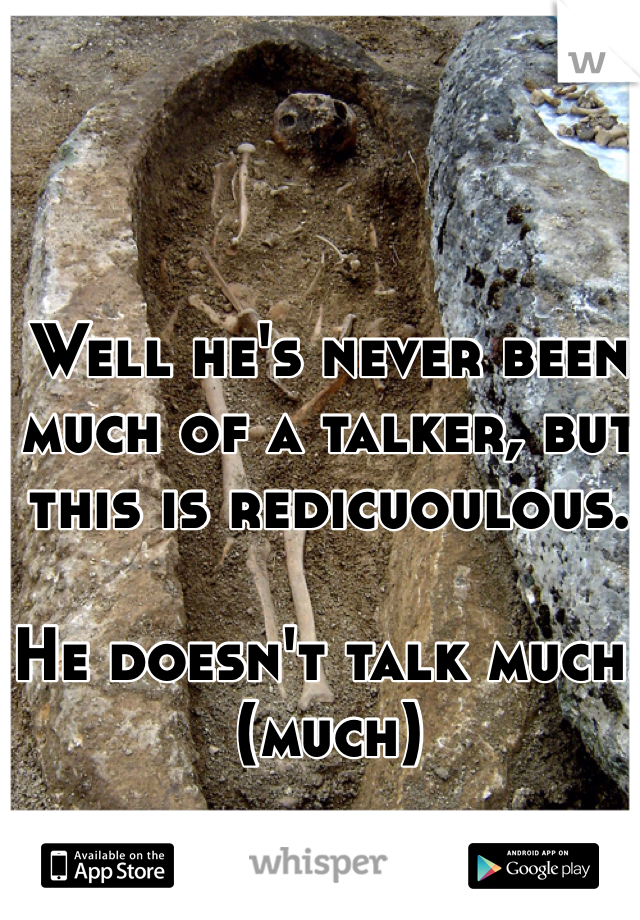 Well he's never been much of a talker, but this is redicuoulous.  He doesn't talk much.(much)