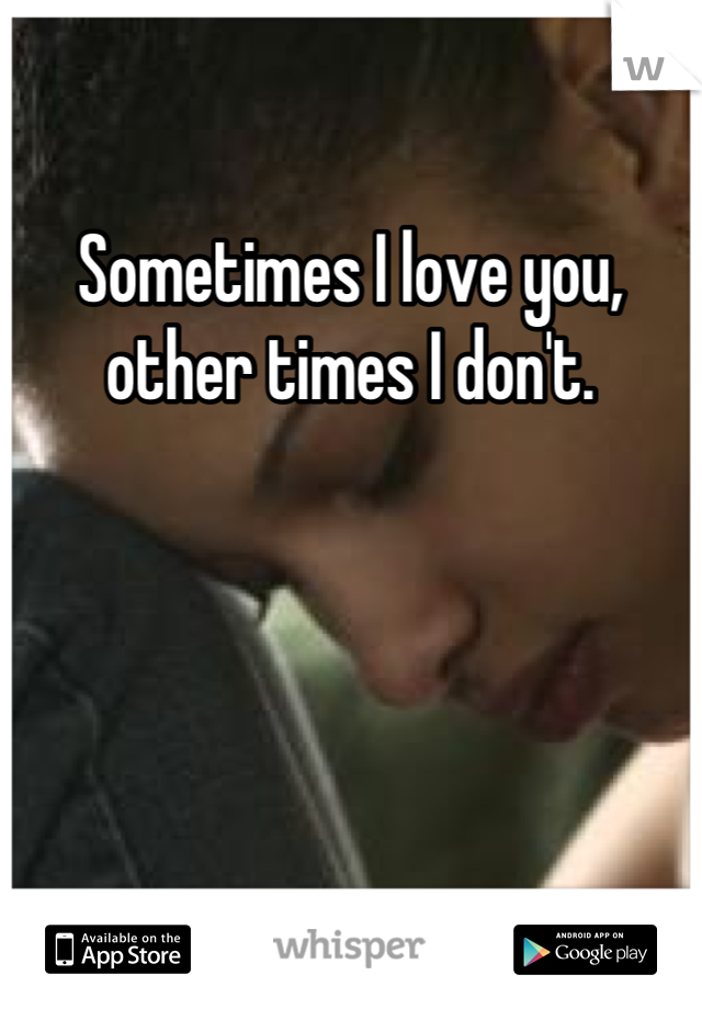 Sometimes I love you, other times I don't.