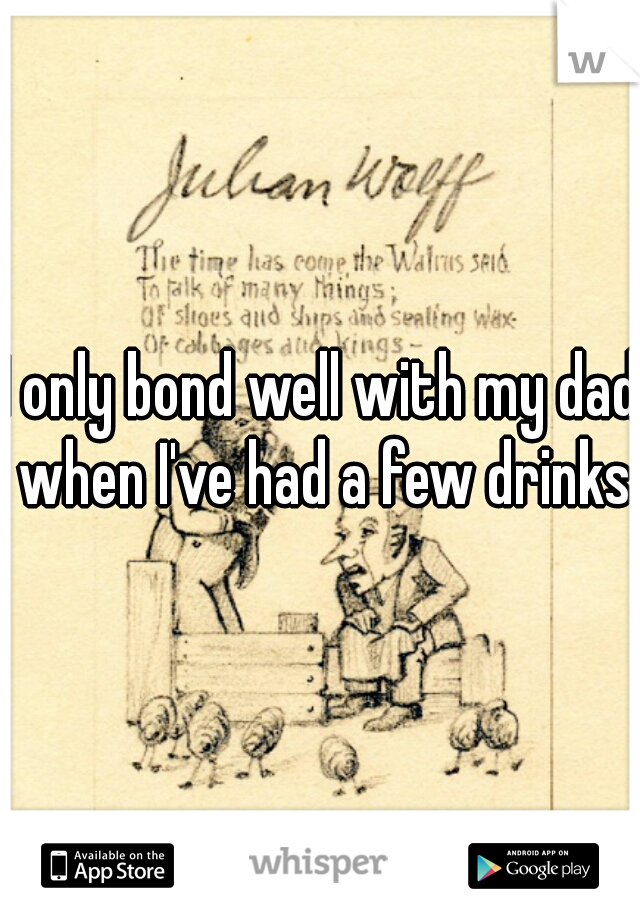 I only bond well with my dad when I've had a few drinks