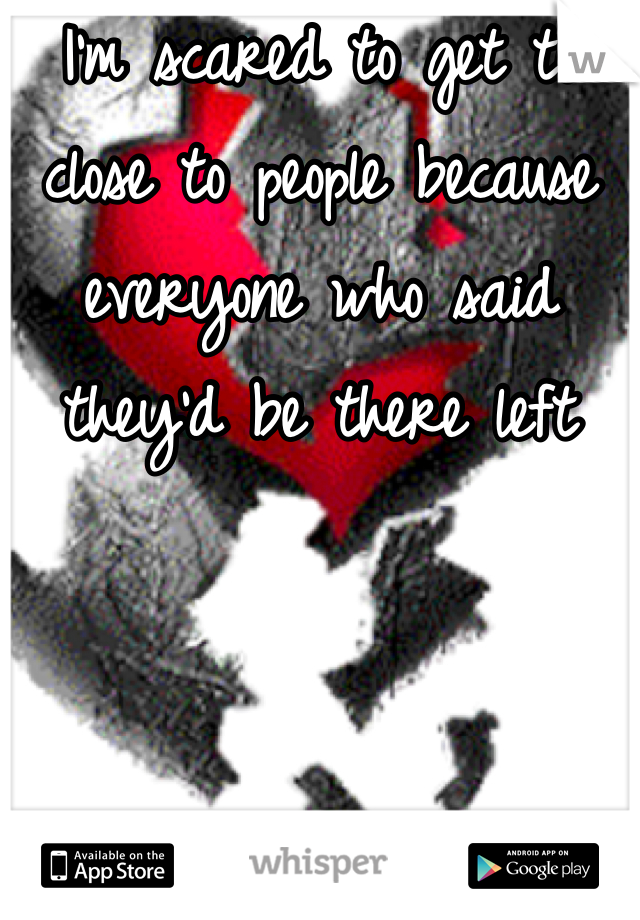 I'm scared to get to close to people because everyone who said they'd be there left