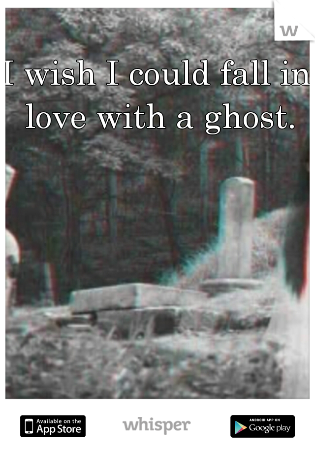 I wish I could fall in love with a ghost.