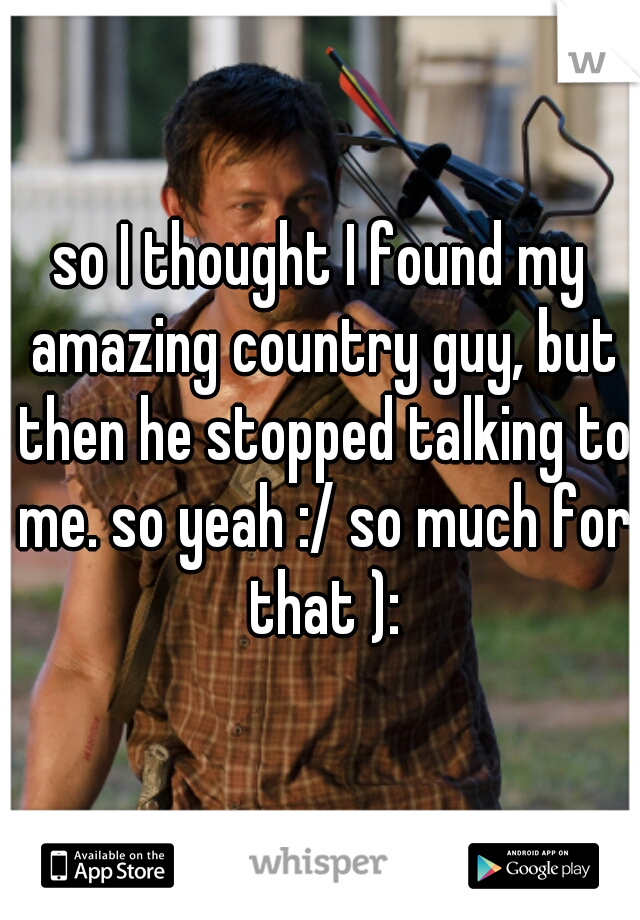 so I thought I found my amazing country guy, but then he stopped talking to me. so yeah :/ so much for that ):
