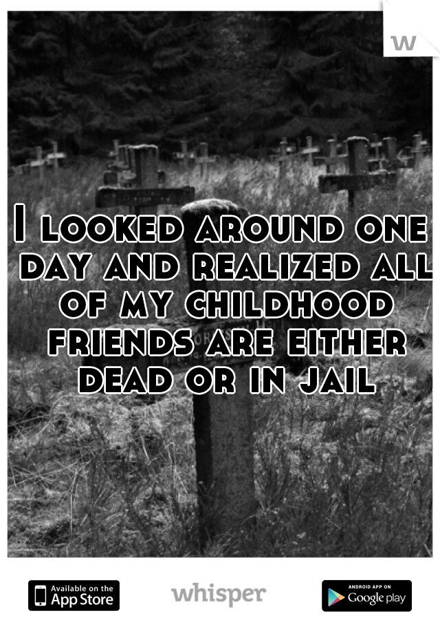I looked around one day and realized all of my childhood friends are either dead or in jail