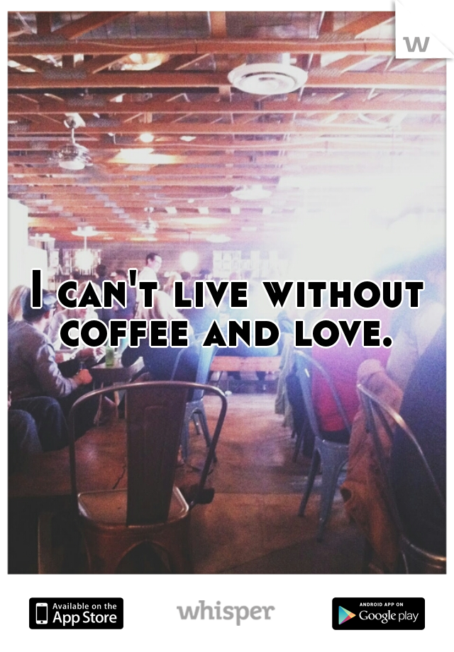 I can't live without coffee and love.