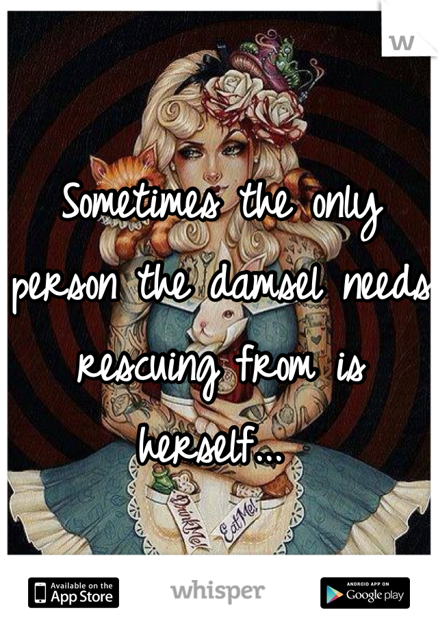 Sometimes the only person the damsel needs rescuing from is herself...