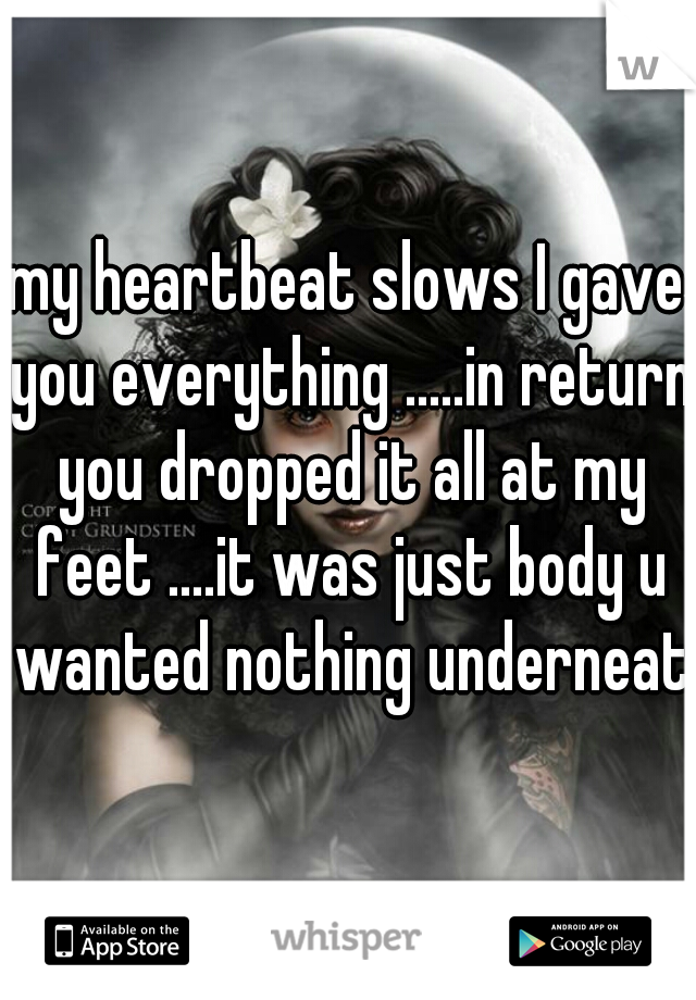 my heartbeat slows I gave you everything .....in return you dropped it all at my feet ....it was just body u wanted nothing underneath