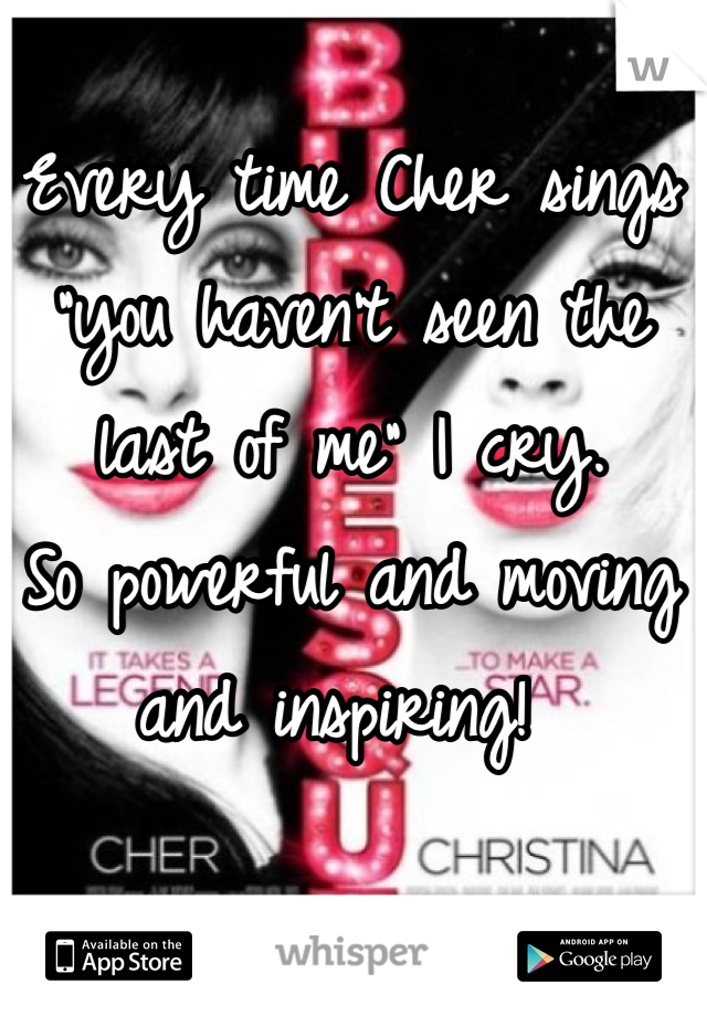 """Every time Cher sings """"you haven't seen the last of me"""" I cry.  So powerful and moving and inspiring!"""