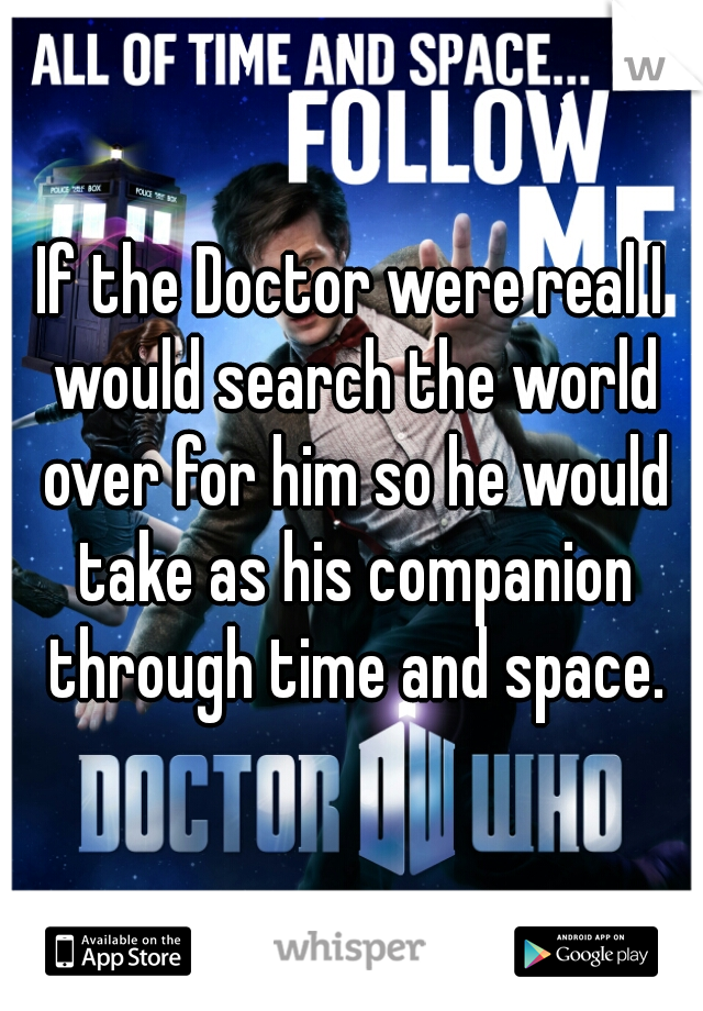 If the Doctor were real I would search the world over for him so he would take as his companion through time and space.