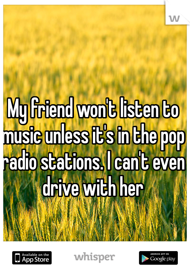 My friend won't listen to music unless it's in the pop radio stations. I can't even drive with her