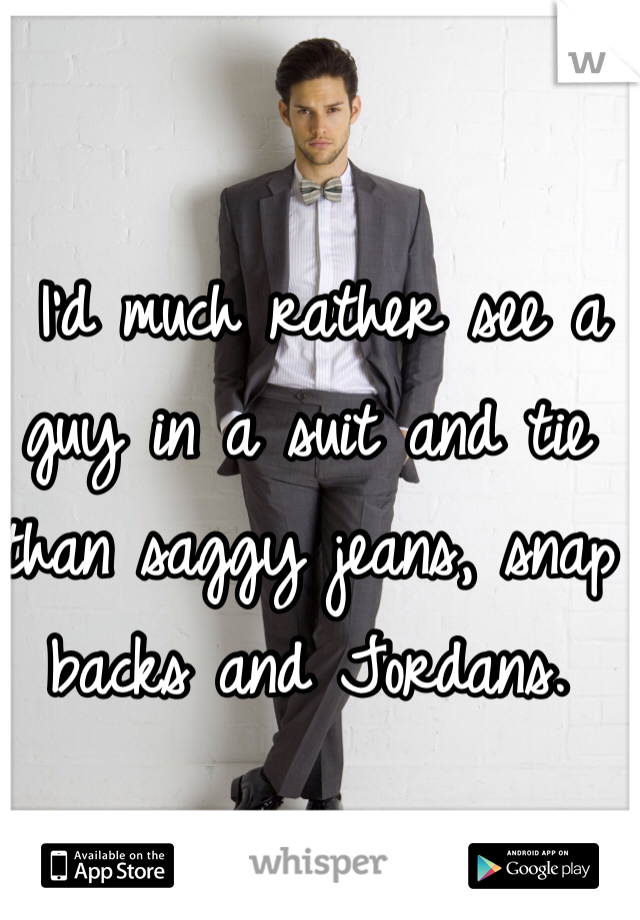 I'd much rather see a guy in a suit and tie than saggy jeans, snap backs and Jordans.
