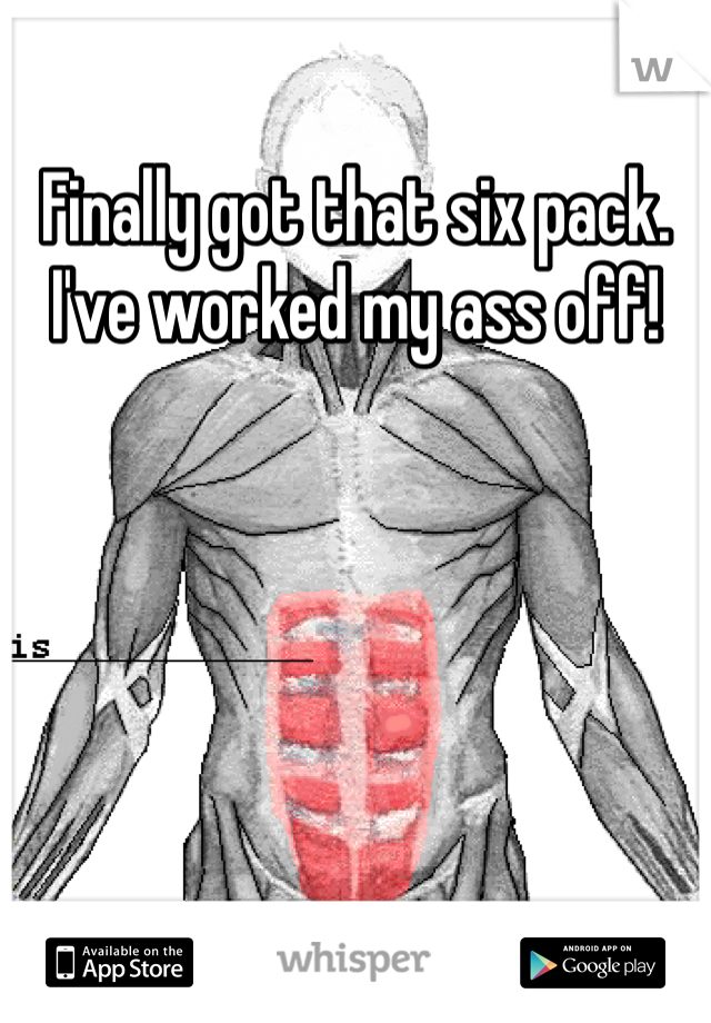 Finally got that six pack. I've worked my ass off!