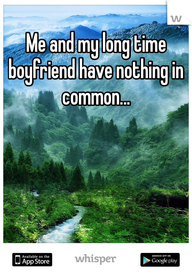 Me and my long time boyfriend have nothing in common...
