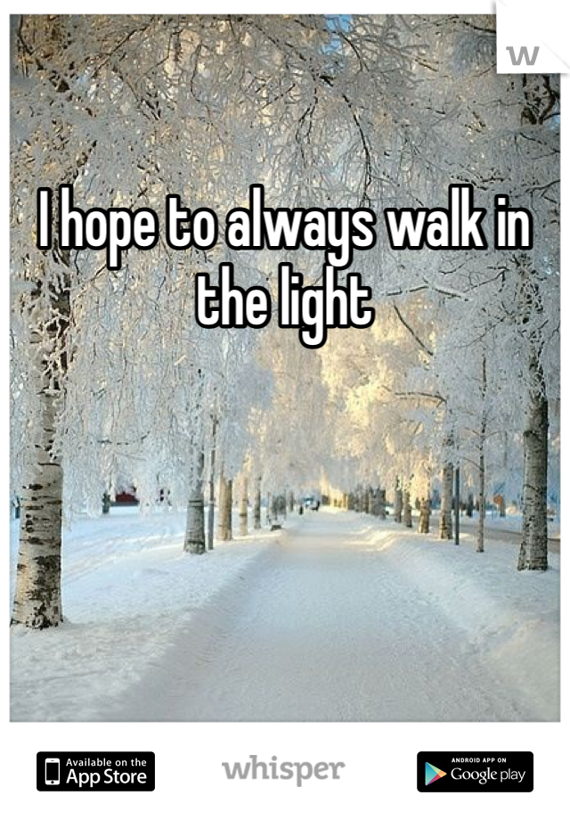 I hope to always walk in the light