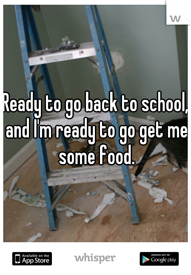 Ready to go back to school, and I'm ready to go get me some food.