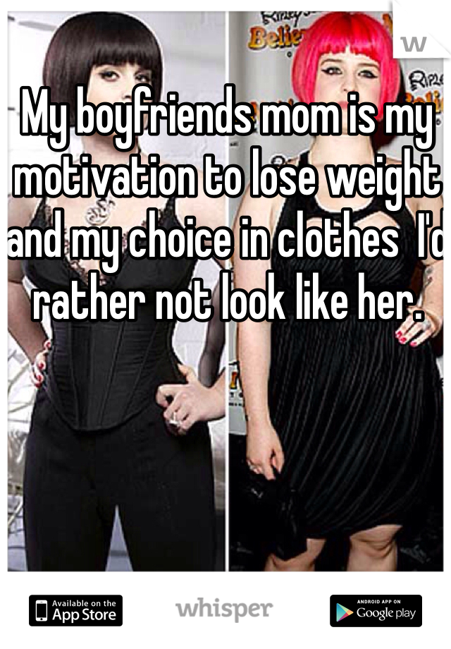 My boyfriends mom is my motivation to lose weight and my choice in clothes  I'd rather not look like her.