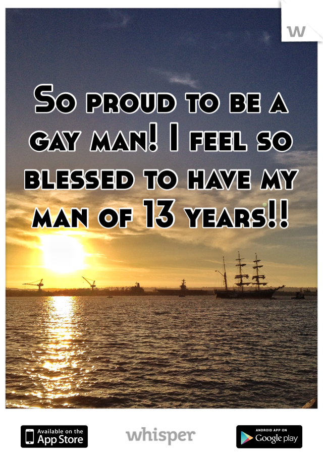 So proud to be a gay man! I feel so blessed to have my man of 13 years!!