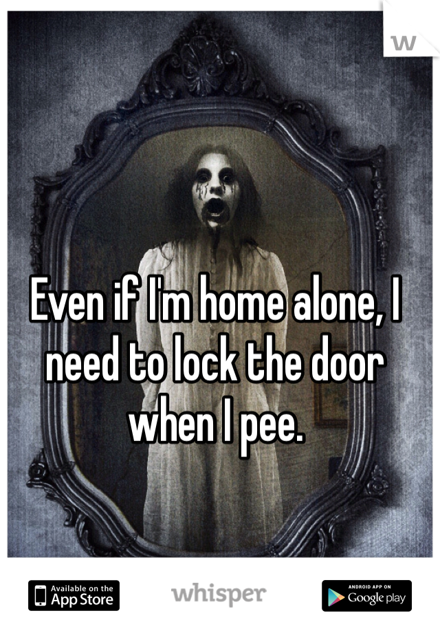 Even if I'm home alone, I need to lock the door when I pee.