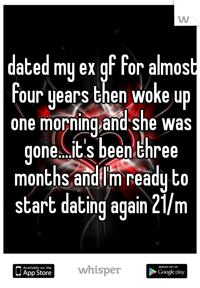 I dated my ex gf for almost four years then woke up one morning and she was gone....it's been three months and I'm ready to start dating again 21/m