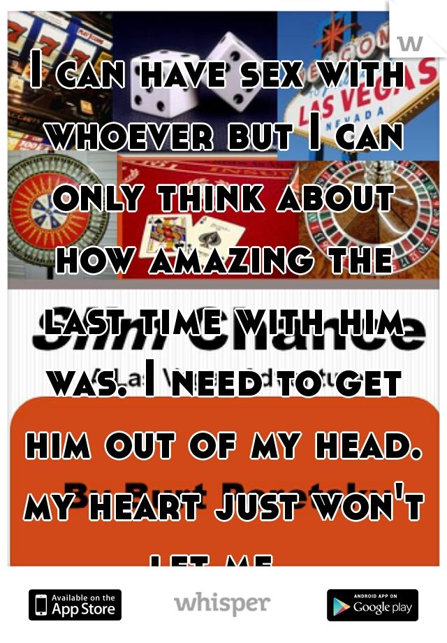 I can have sex with whoever but I can only think about how amazing the last time with him was. I need to get him out of my head. my heart just won't let me.