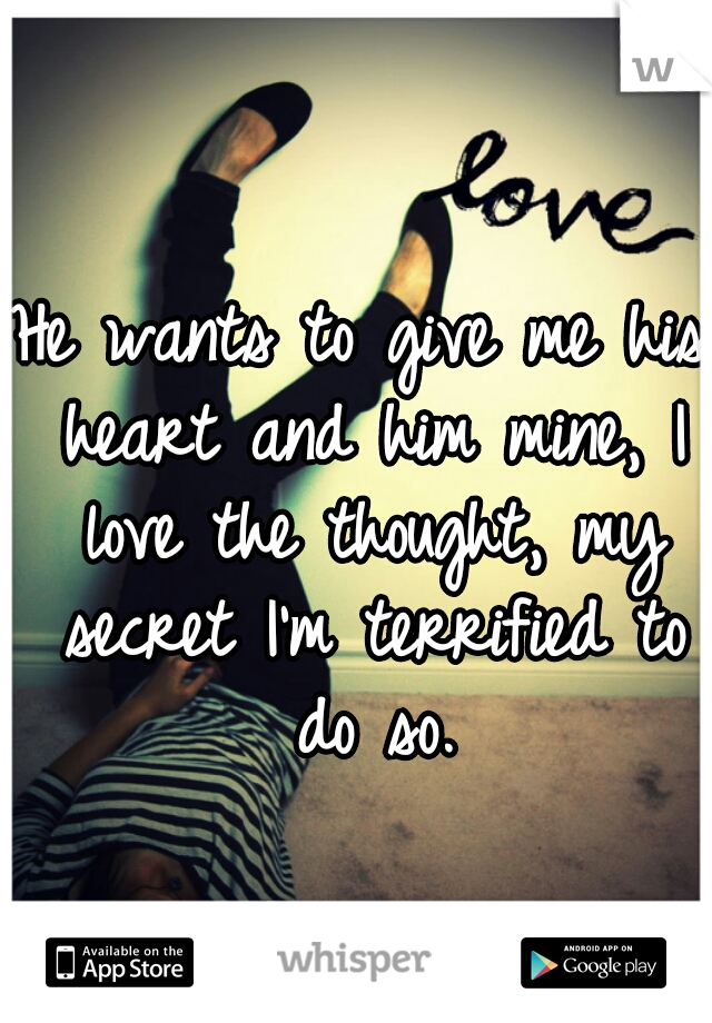 He wants to give me his heart and him mine, I love the thought, my secret I'm terrified to do so.