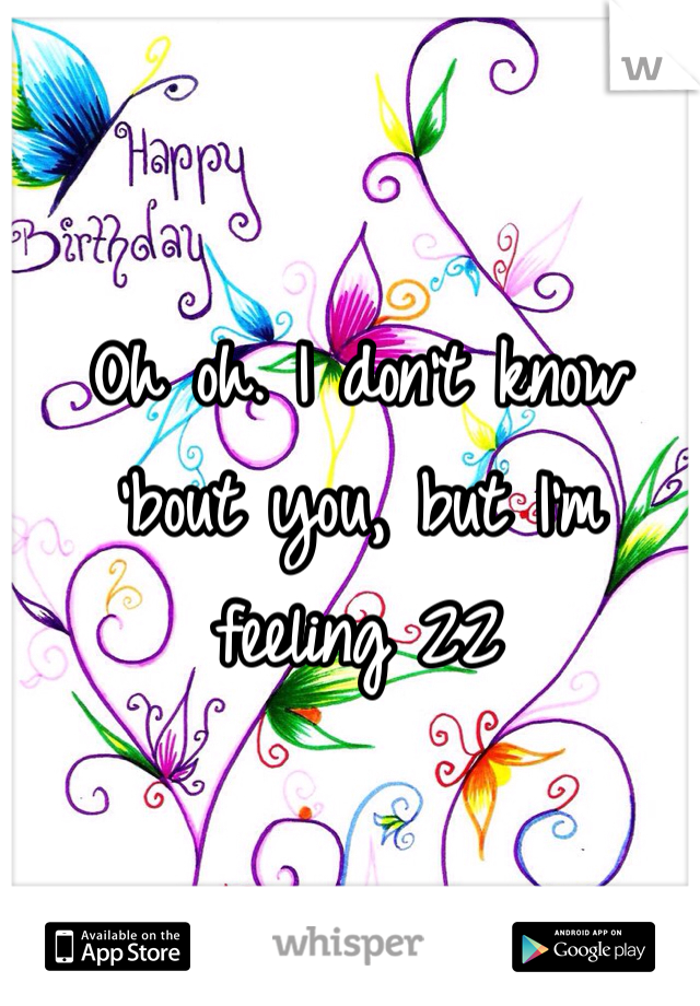 Oh oh. I don't know 'bout you, but I'm feeling 22