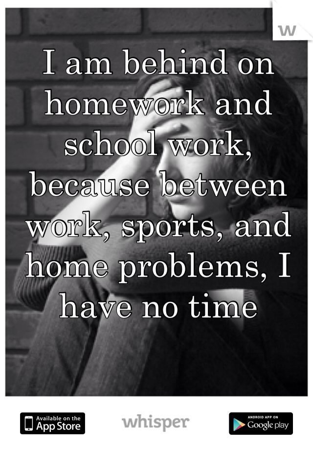 I am behind on homework and school work, because between work, sports, and home problems, I have no time