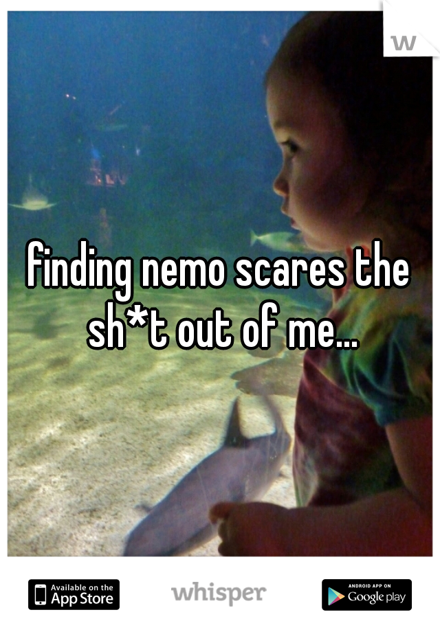 finding nemo scares the sh*t out of me...