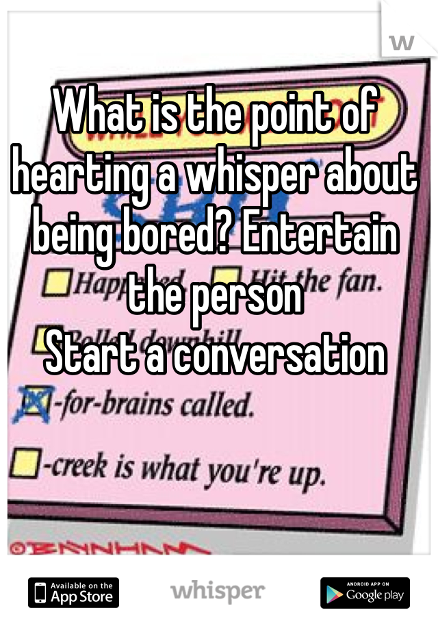 What is the point of hearting a whisper about being bored? Entertain the person Start a conversation