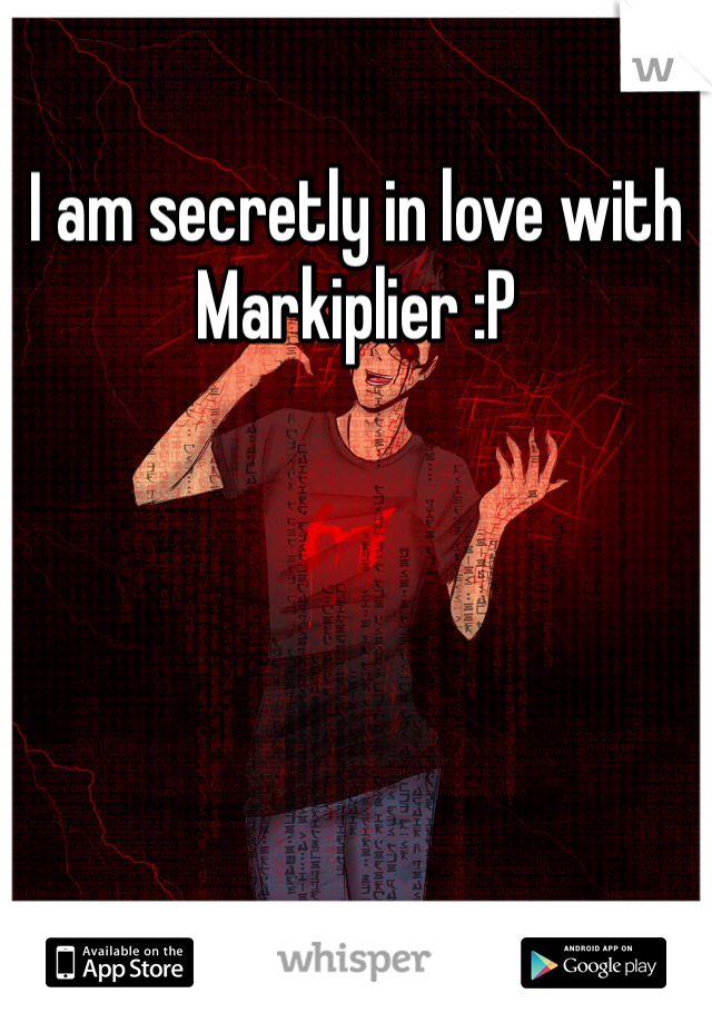 I am secretly in love with Markiplier :P