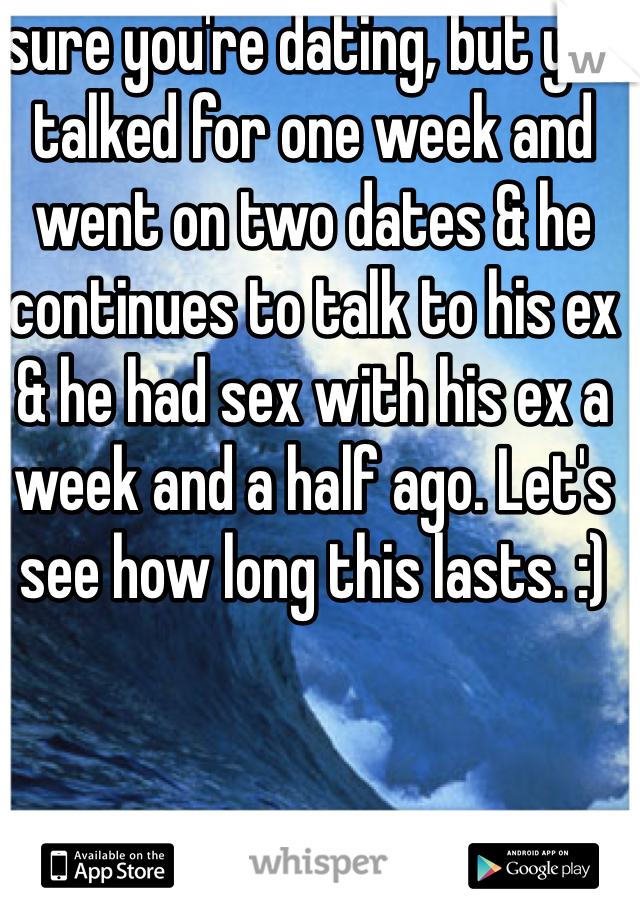 sure you're dating, but you talked for one week and went on two dates & he continues to talk to his ex & he had sex with his ex a week and a half ago. Let's see how long this lasts. :)