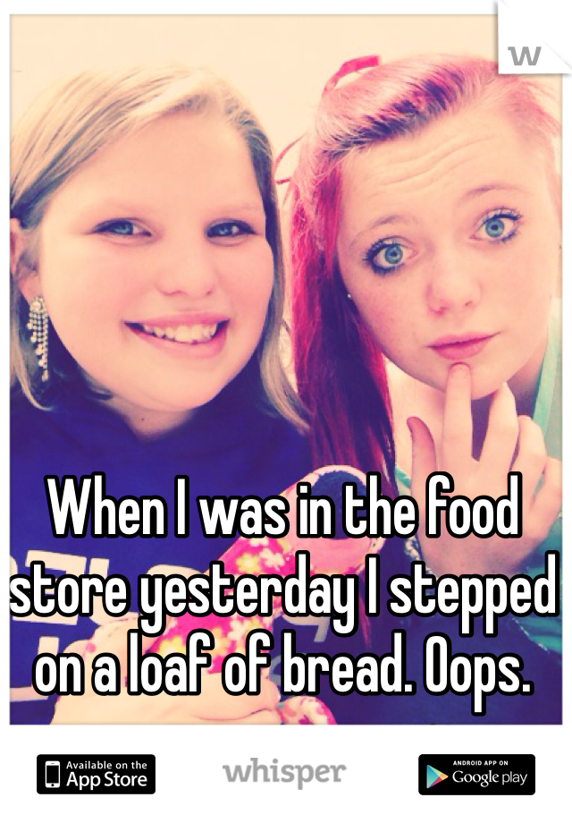 When I was in the food store yesterday I stepped on a loaf of bread. Oops.
