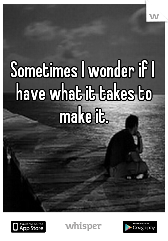 Sometimes I wonder if I have what it takes to make it.